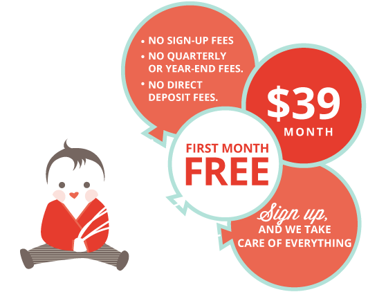 Only $39/month. No sign-up fees, No quarterly or year-end fees, no  				direct deposit fees. Sign up in minutes and leave the rest to us